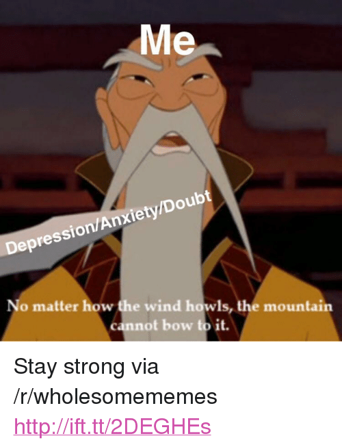 """the mountain: Me  Depression/Anxiety/Doubt  No matter how the wind howls, the mountain  cannot bow to it. <p>Stay strong via /r/wholesomememes <a href=""""http://ift.tt/2DEGHEs"""">http://ift.tt/2DEGHEs</a></p>"""