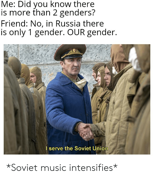 Soviet: Me: Did you know there  is more than 2 genders?  Friend: No, in Russia there  is only 1 gender. OUR gender.  I serve the Soviet Union *Soviet music intensifies*