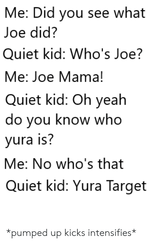 oh yeah: Me: Did you see what  Joe did?  Quiet kid: Who's Joe?  Me: Joe Mama!  Quiet kid: Oh yeah  do you know who  yura is?  Me: No who's that  Quiet kid: Yura Target *pumped up kicks intensifies*
