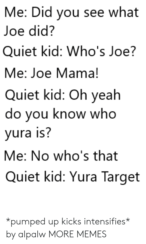 oh yeah: Me: Did you see what  Joe did?  Quiet kid: Who's Joe?  Me: Joe Mama!  Quiet kid: Oh yeah  do you know who  yura is?  Me: No who's that  Quiet kid: Yura Target *pumped up kicks intensifies* by alpalw MORE MEMES