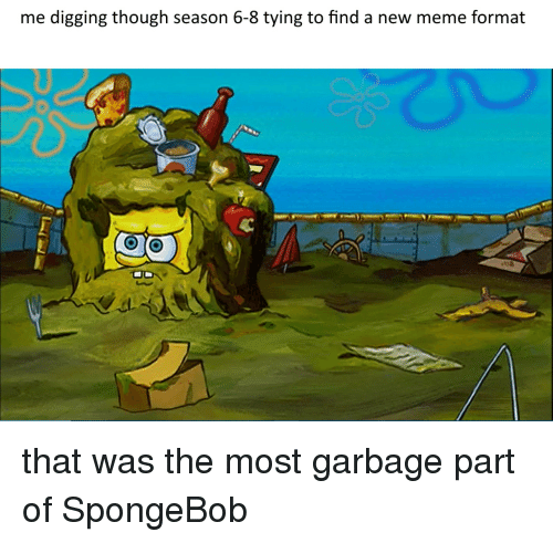 Season 6: me digging though season 6-8 tying to find a new meme format that was the most garbage part of SpongeBob