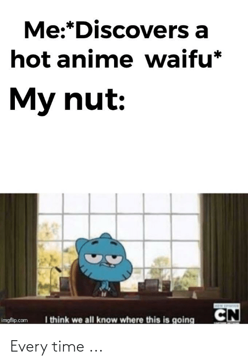 Anime Waifu: Me:*Discovers a  hot anime waifu*  My nut:  CN  I think we all know where this is going  imgflip.com Every time ...