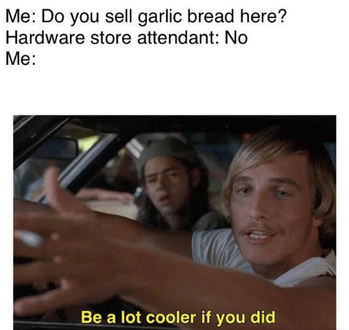 cooler: Me: Do you sell garlic bread here?  Hardware store attendant: No  Me:  Be a lot cooler if you did