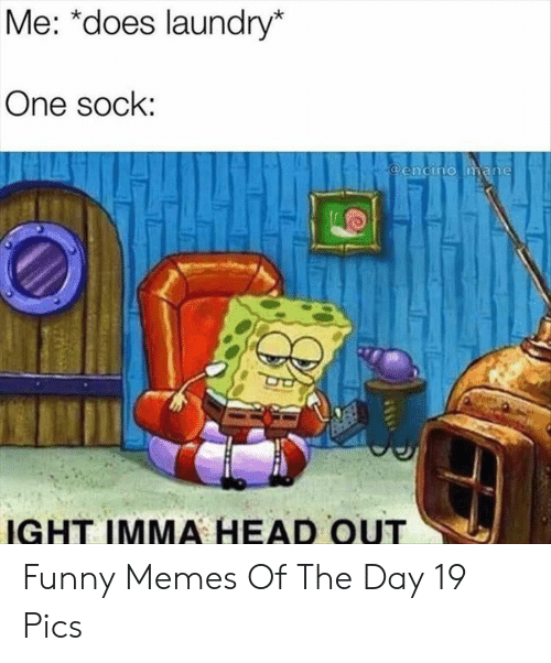 Memes Of: Me: *does laundry*  One sock:  @encino mane  IGHT IMMA HEAD OUT Funny Memes Of The Day 19 Pics