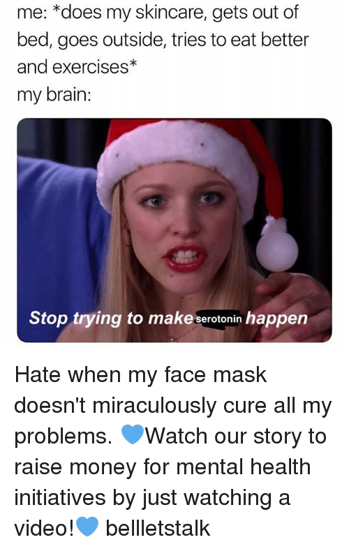 Just Watching: me: *does my skincare, gets out of  bed, goes outside, tries to eat better  and exercises*  my brain  Stop trying to make serotonin happen Hate when my face mask doesn't miraculously cure all my problems. 💙Watch our story to raise money for mental health initiatives by just watching a video!💙 bellletstalk