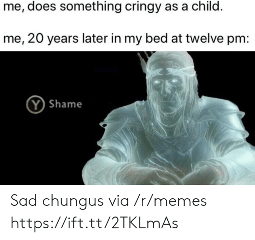 Chungus: me, does something cringy as a child.  me, 20 years later in my bed at twelve pm:  Y Shame Sad chungus via /r/memes https://ift.tt/2TKLmAs