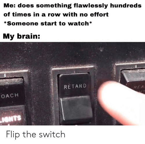 Effort: Me: does something flawlessly hundreds  of times in a row with no effort  *Someone start to watch*  My brain:  RETARD  REA  OACH  IONTS Flip the switch