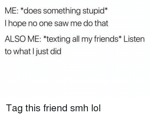 Friends, Funny, and Lol: ME: *does something stupid*  I hope no one saw me do that  ALSO ME: *texting all my friends* Listen  to what I just did Tag this friend smh lol
