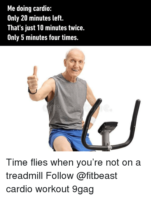 9gag, Memes, and Time: Me doing cardio:  Only 20 minutes left.  That's just 10 minutes twice.  Unly 5 minutes four times. Time flies when you're not on a treadmill Follow @fitbeast cardio workout 9gag
