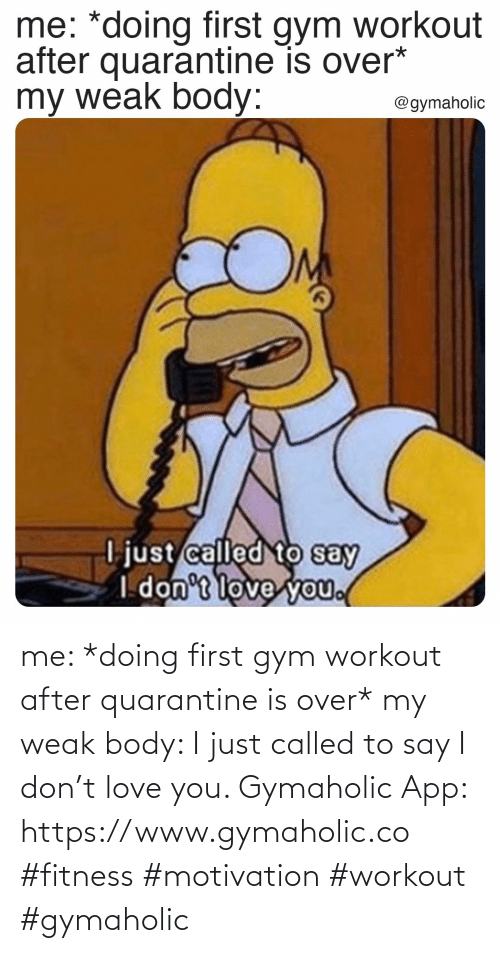 love you: me: *doing first gym workout after quarantine is over*  my weak body: I just called to say I don't love you.  Gymaholic App: https://www.gymaholic.co  #fitness #motivation #workout #gymaholic