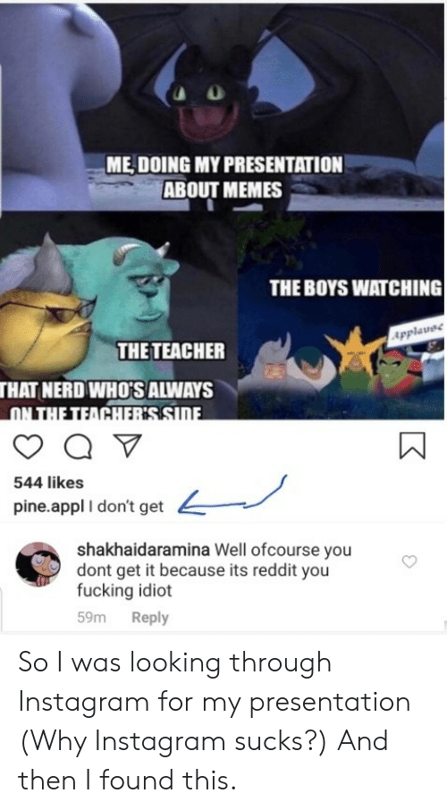 Fucking, Instagram, and Memes: ME DOING MY PRESENTATION  ABOUT MEMES  THE BOYS WATCHING  Applavee  THE TEACHER  THAT NERD WHO'S ALWAYS  ON THE TEACHERSSIDE  544 likes  pine.appl I don't get  shakhaidaramina Well ofcourse you  dont get it because its reddit you  fucking idiot  Reply  59m So I was looking through Instagram for my presentation (Why Instagram sucks?) And then I found this.