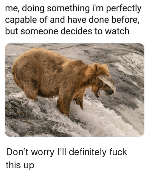 Definitely, Fuck, and Watch: me, doing something i'm perfectly  capable of and have done before,  but someone decides to watch Don't worry I'll definitely fuck this up
