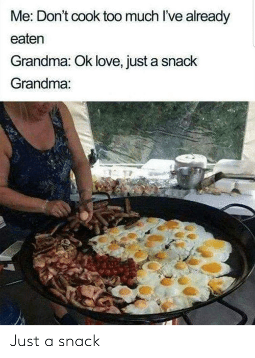 cook: Me: Don't cook too much I've already  eaten  Grandma: Ok love, just a snack  Grandma: Just a snack