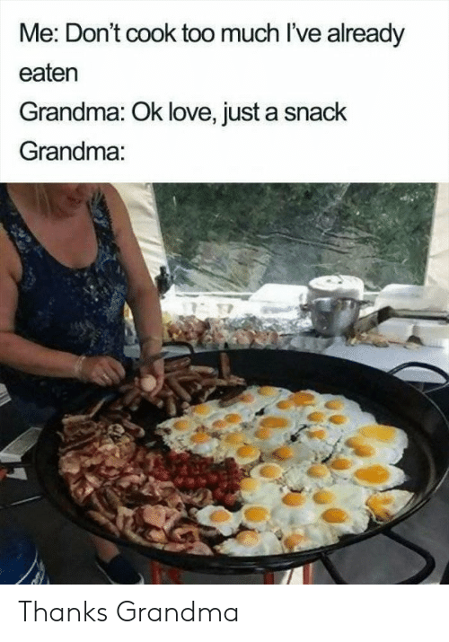 Grandma, Love, and Too Much: Me: Don't cook too much l've already  eaten  Grandma: Ok love, just a snack  Grandma: Thanks Grandma