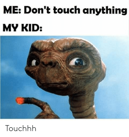 dont touch: ME: Don't touch anything  MY KID: Touchhh