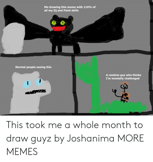 Normal People: Me drawing this meme with 110% of  all my IQ and Paint skillz  Normal people seeing this  A random guy who thinks  I'm mentally challenged This took me a whole month to draw guyz by Joshanima MORE MEMES