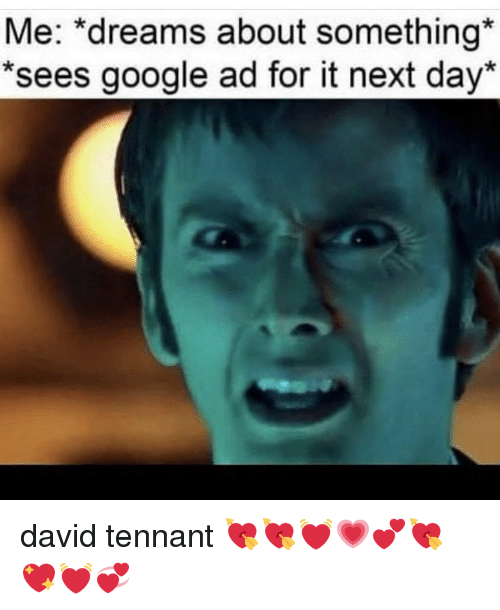 "tennant: Me: ""dreams about something  *sees google ad for it next day* david tennant 💘💘💓💗💕💘💖💓💞"