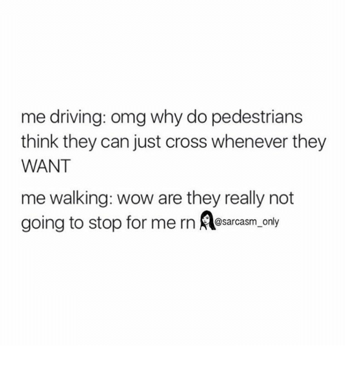Omg Why: me driving omg why do pedestrians  think they can just cross whenever they  WANT  me walking: wow are they really not  going to stop for me rn  @sarcasm only ⠀