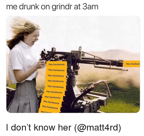 Drunk, Grindr, and Her: me drunk on grindr at 3am  Hey handsom  Hey handsome  Hey handsome  Hey handsome  Hey handsome  Hey handsome  Hey handsome  Hey handsome  Hey handsome  Hey handsome  Hev han I don't know her (@matt4rd)