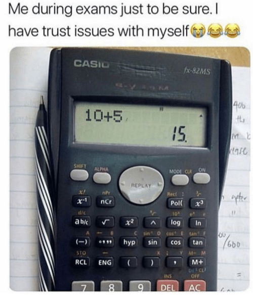 Funny, Sto, and Npr: Me during exams just to be sure. I  have trust issues with myself  CASIO  #x-82MS  Ob  10+5  ft  15.  SHIFT ALPHA  MODE CLRON  REPLAY  nPr  x-1  ncr  Pol( x3  10e  ab/c 「 X2 ^ log in  dic  C sin 0 cost E tan  hyp sin cos tan  RCL ENG M+  7 89 DEL AC  6b0  STO