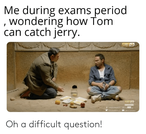 Period, Reddit, and How: Me during exams period  , wondering how Tom  can catch jerry.  SUBSCRIBE  /aahardeamatv O/al g  /alnahardramtv D/alnahardrama Oh a difficult question!