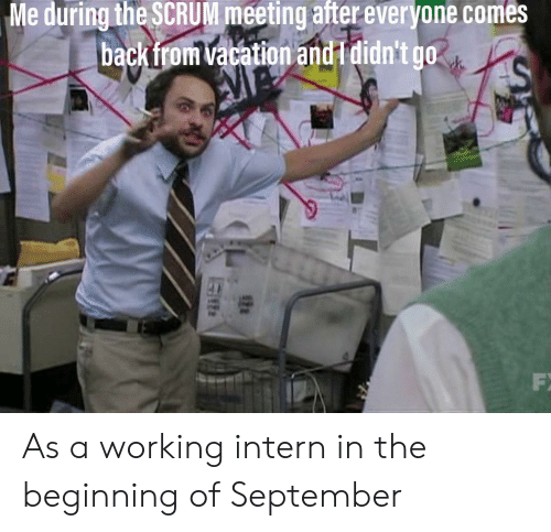 Vacation, Working, and Scrum: Me during the SCRUM meeting after everyone comes  backfrom vacation and I didn't go  AM As a working intern in the beginning of September