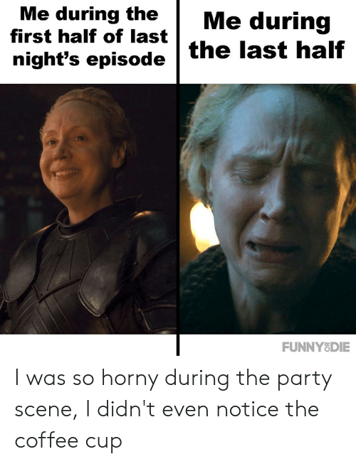 the party: Me during theMe during  first half of last  night's episode the last half  FUNNY8DIE I was so horny during the party scene, I didn't even notice the coffee cup