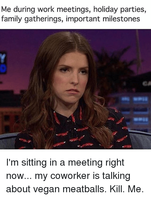 Importanter: Me during work meetings, holiday parties,  family gatherings, important milestones  CA I'm sitting in a meeting right now... my coworker is talking about vegan meatballs. Kill. Me.