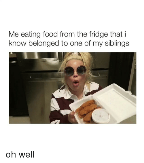 Food, Girl Memes, and Oh Well: Me eating food from the fridge that i  know belonged to one of my siblings oh well