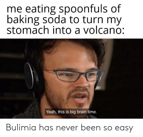 bulimia: me eating spoonfuls of  baking soda to turn my  stomach into a volcano:  Yeah, this is big brain time. Bulimia has never been so easy