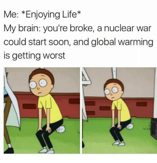 Global Warming, Life, and Memes: Me: *Enjoying Life*  My brain: you're broke, a nuclear war  could start soon, and global warming  is getting worst