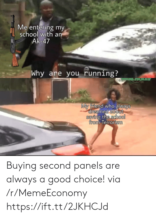Saving: Me entering my  school with an  Ak-47  Why are you running?  CID  My friend who always  dreamed about  saving the school  from Terrorism Buying second panels are always a good choice! via /r/MemeEconomy https://ift.tt/2JKHCJd