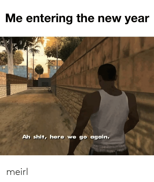 here we go again: Me entering the new year  Ah shit, here we go again. meirl