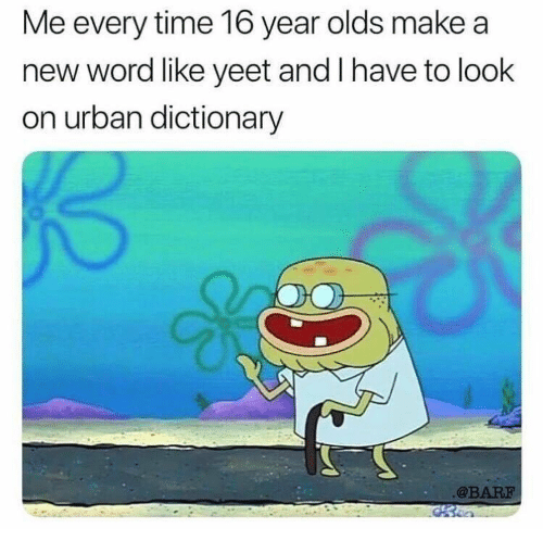 Urban Dictionary: Me every time 16 year olds make a  new word like yeet and I have to look  on urban dictionary  @BARF
