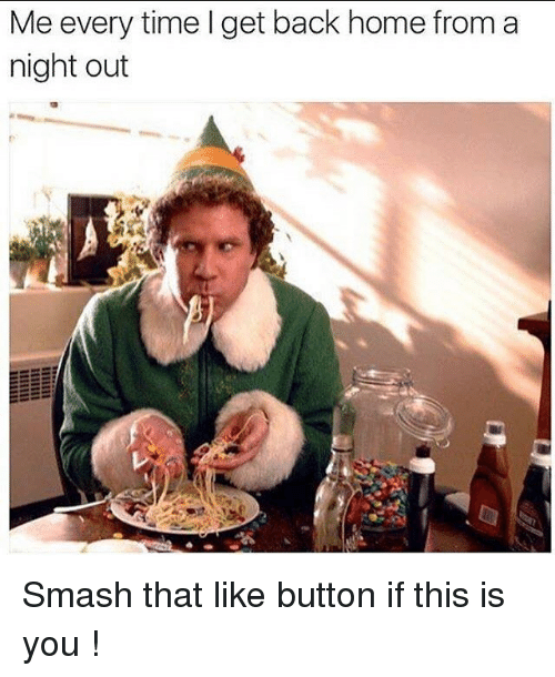 Drunk, Smashing, and Button: Me every time I get back home from a  night out Smash that like button if this is you !