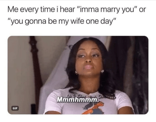 "Gif, Time, and Wife: Me every time i hear ""imma marry you"" or  ""you gonna be my wife one day""  Mmmhmmm  GIF"