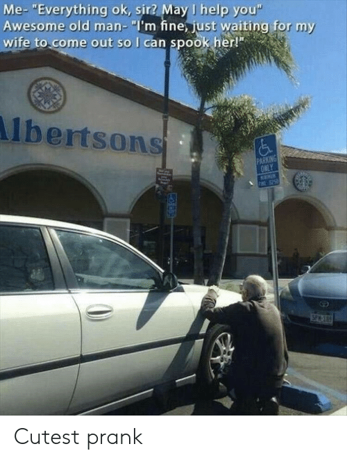 """Old Man, Prank, and Help: Me- """"Everything ok, sir? May I help you""""  Awesome old man- """"I'm fine, just waiting for my  wife to come out so I can spook her!""""  lbertsons  PARKING  ONLY  INE 25  SPACE Cutest prank"""