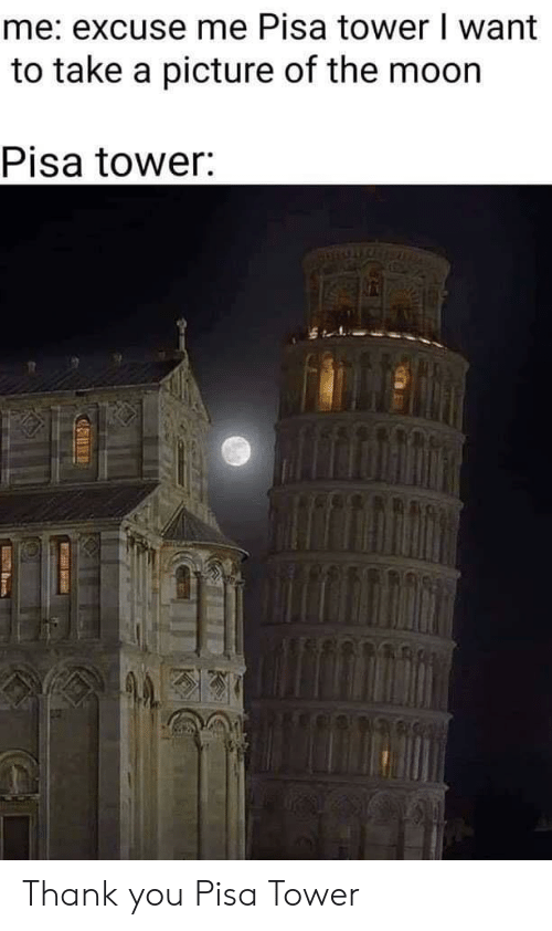take a picture: me: excuse me Pisa tower I want  to take a picture of the moon  Pisa tower: Thank you Pisa Tower
