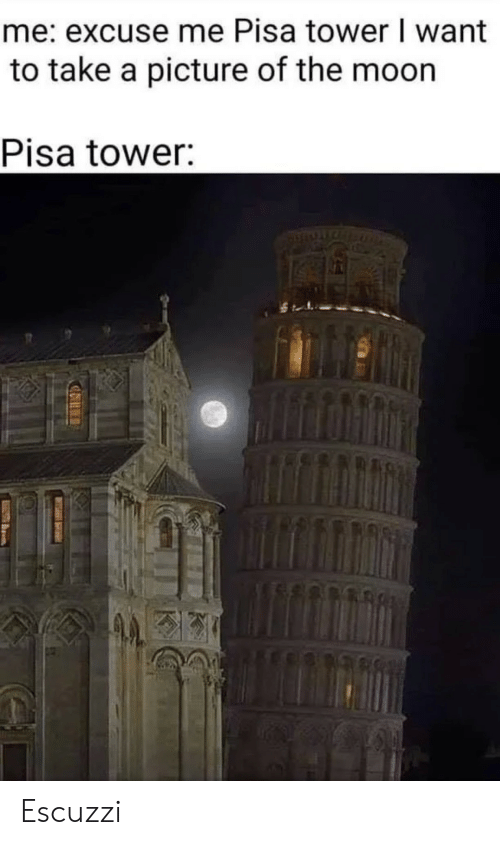 take a picture: me: excuse me Pisa tower I want  to take a picture of the moon  Pisa tower: Escuzzi