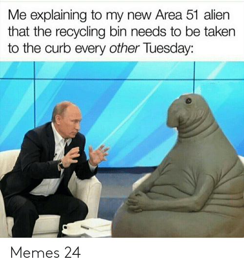 recycling: Me explaining to my new Area 51 alien  that the recycling bin needs to be taken  to the curb every other Tuesday: Memes 24