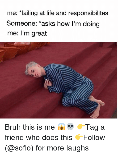 Bruh, Life, and Memes: me: failing at life and responsibilites  Someone: asks how I'm doing  me: I'm great Bruh this is me 😱💀 👉Tag a friend who does this 👉Follow (@soflo) for more laughs
