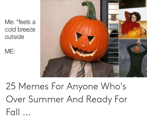Pumpkin Meme: Me: feels a  cold breeze  outside  ME: 25 Memes For Anyone Who's Over Summer And Ready For Fall ...