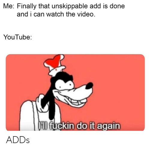 Do it Again: Me: Finally that unskippable add is done  and i can watch the video  YouTube:  HD fUCkin do it again ADDs