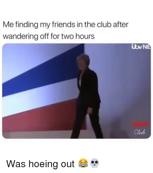 Club, Friends, and Funny: Me finding my friends in the club after  wandering off for two hours  BHMEDY  Club Was hoeing out 😂💀