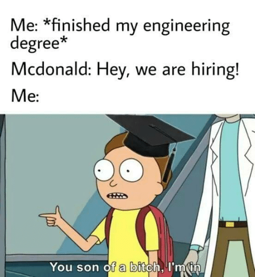 Son Of A: Me: *finished my engineering  degree*  Mcdonald: Hey, we are hiring!  Me:  You son of a bitch, I'm in