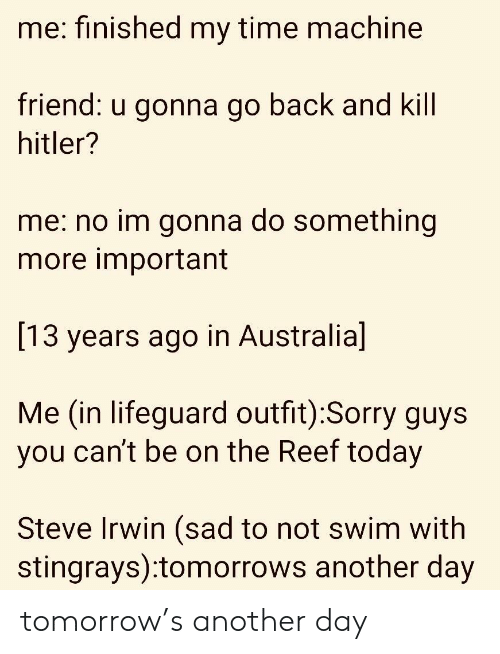 Steve Irwin: me: finished my time machine  riend:  u gonna go back a  nd Kill  hitler?  me: no im gonna do something  more important  [13 years ago in Australia]  Me (in lifeguard outfit):Sorry guys  you can't be on the Reef today  Steve Irwin (sad to not swim with  stingrays):tomorrows another day tomorrow's another day