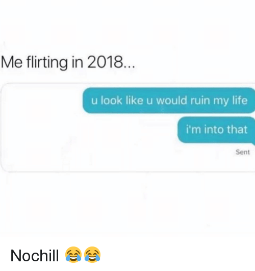 Funny, Life, and Look: Me flirting in 2018.  u look like u would ruin my life  i'm into that  Sent Nochill 😂😂