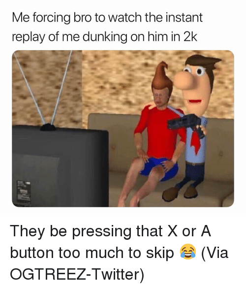 dunking: Me forcing bro to watch the instant  replay of me dunking on him in 2k They be pressing that X or A button too much to skip 😂 (Via ‪OGTREEZ‬-Twitter)