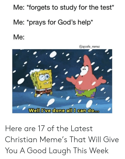 """Meme, Good, and Help: Me: """"forgets to study for the test*  Me: *prays for God's help*  Me:  @apostle_memez  Well I've done all I can do.. Here are 17 of the Latest Christian Meme's That Will Give You A Good Laugh This Week"""