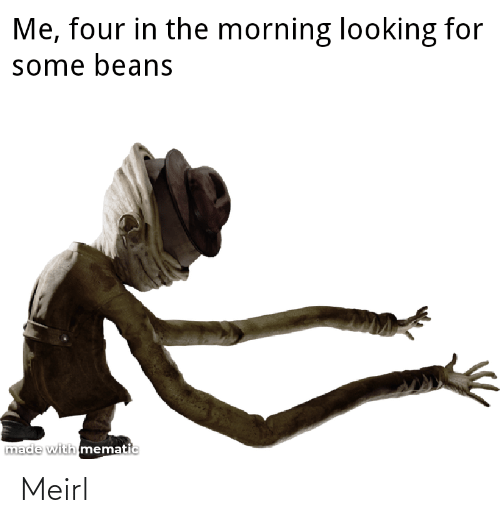the morning: Me, four in the morning looking for  some beans  made with mematic Meirl